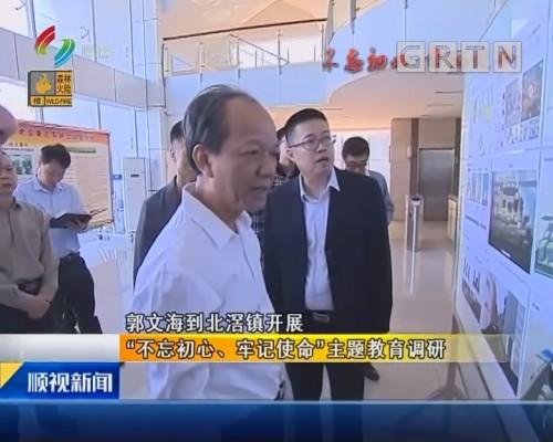 """郭文海到北滘镇开展 """"不忘初心、牢记使命""""主题教育调研"""