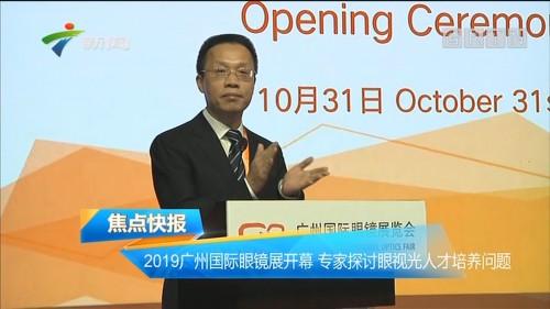 2019广州国际眼镜展开幕 专家探讨眼视光人才培养问题