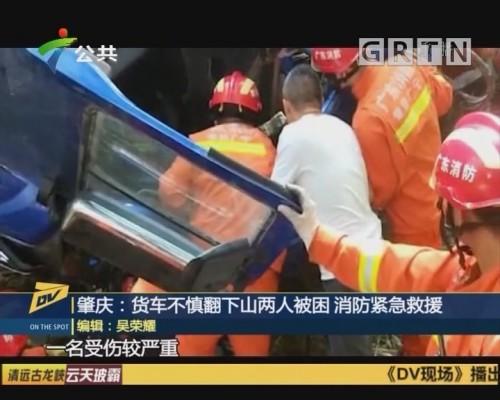 (DV现场)肇庆:货车不慎翻下山两人被困 消防紧急救援