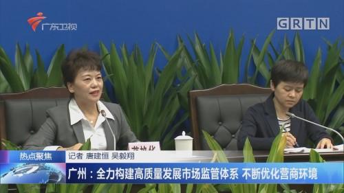 广州:全力构建高质量发展市场监管体系 不断优化营商环境