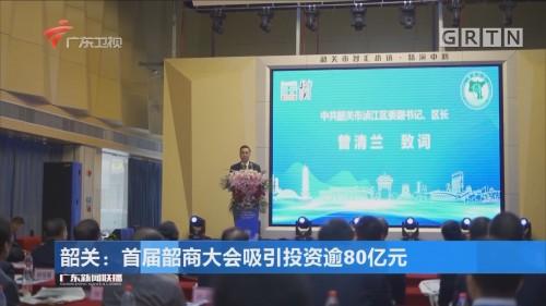 韶关:首届韶商大会吸引投资逾80亿元