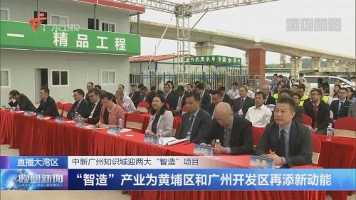 """中新广州知识城迎两大""""智造""""项目 """"智造""""产业为黄埔区和广州开发区再添新动能"""