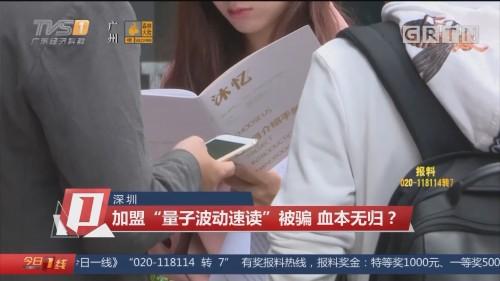 """深圳:加盟""""量子波动速读""""被骗 血本无归?"""