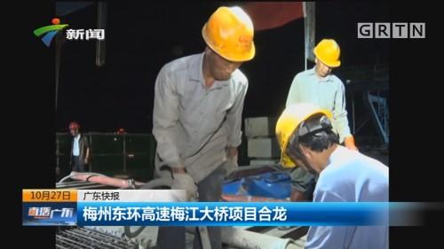 广东快报 梅州东环高速梅江大桥项目合龙