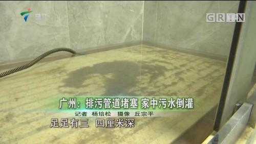 广州:排污管道堵塞 家中污水倒灌