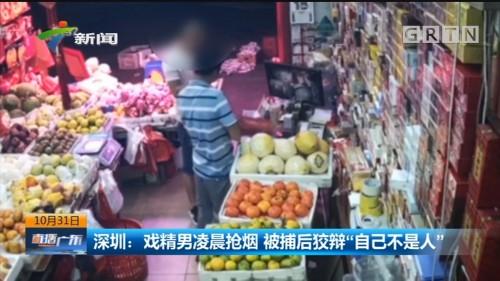 """深圳:戏精男凌晨抢烟 被捕后狡辩""""自己不是人"""""""