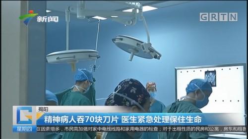揭阳:精神病人吞70块刀片 医生紧急处理保住生命