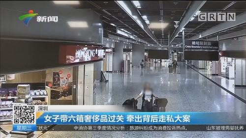 深圳:女子带六箱奢侈品过关 牵出背后走私大案