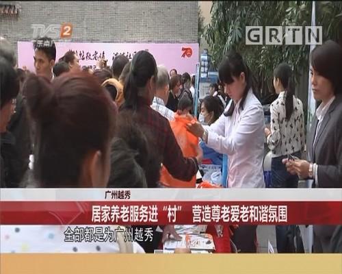 """广州越秀 居家养老服务进""""村"""" 营造尊老爱老和谐氛围"""