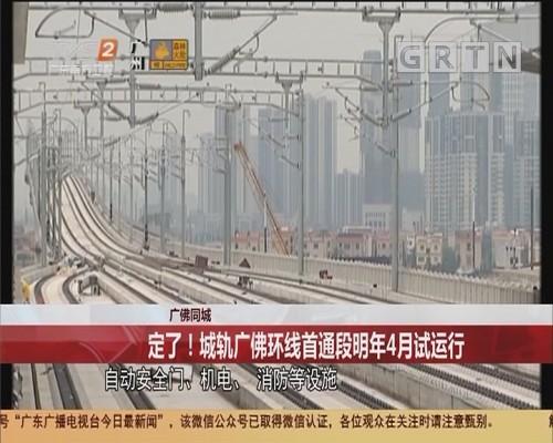 广佛同城 定了!城轨广佛环线首通段明年4月试运行