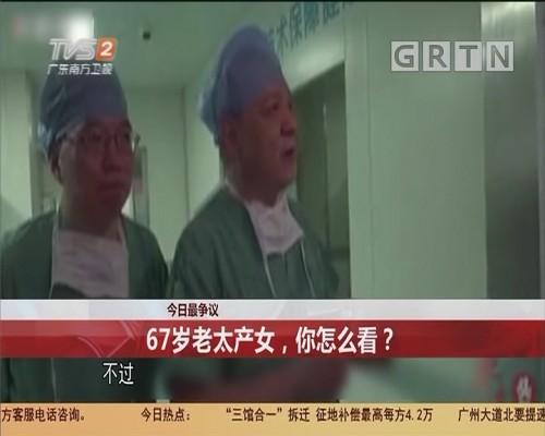 今日最争议 67岁老太产女,你怎么看?