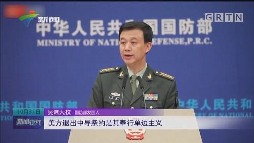 国防部发言人:美方退出中导条约是其奉行单边主义
