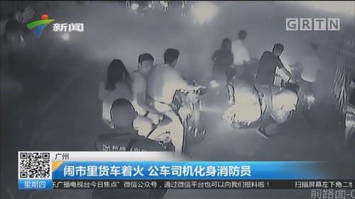 广州:闹市里货车着火 公车司机化身消防员