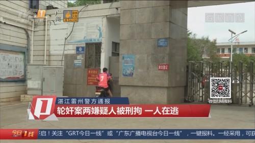 湛江雷州警方通报:轮奸案两嫌疑人被刑拘 一人在逃