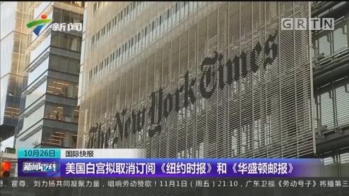 美国白宫拟取消订阅《纽约时报》和《华盛顿邮报》