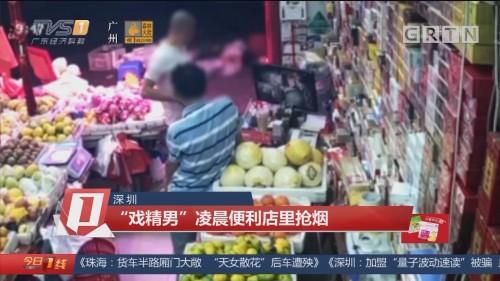 """深圳:""""戏精男""""凌晨便利店里抢烟"""