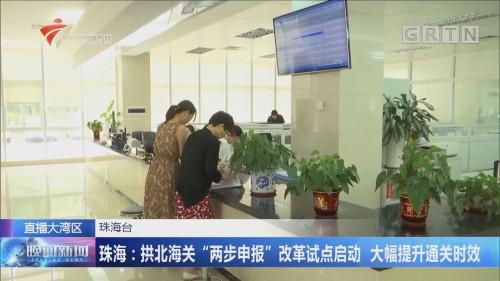 """珠海:拱北海关""""两步申报""""改革试点启动 大幅提升通关时效"""