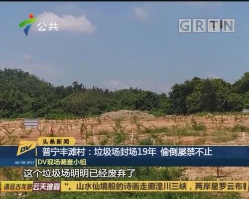 (DV现场)普宁丰滩村:垃圾场封场19年 偷倒屡禁不止