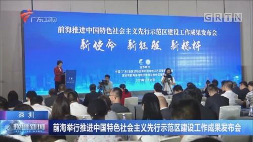 深圳:前海举行推进中国特色社会主义先行示范区建设工作成果发布会