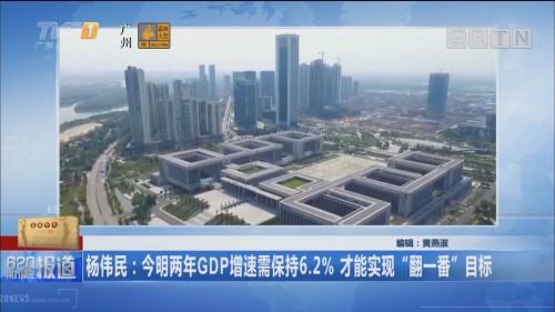 """杨伟民:今明两年GDP增速需保持6.2% 才能实现""""翻一番""""目标"""