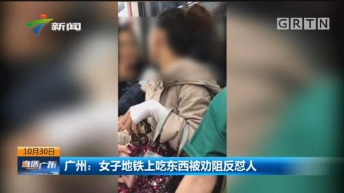 广州:女子地铁上吃东西被劝阻反怼人