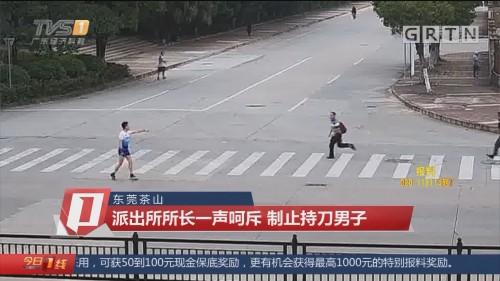 东莞茶山:派出所所长一声呵斥 制止持刀男子
