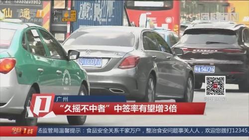 """广州:""""久摇不中者""""中签率有望增3倍"""