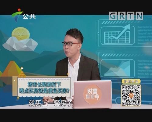 [2019-10-11]财富维他命:楼市长期调控下 晚点买房就是便宜买房?