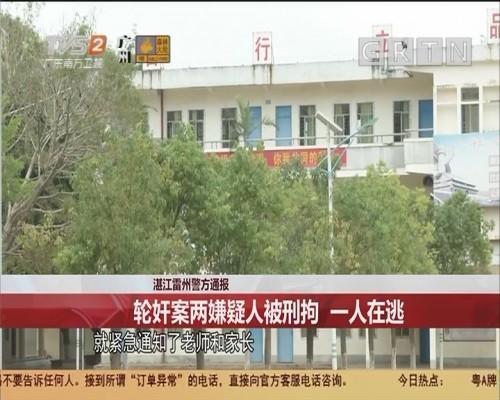 湛江雷州警方通报 轮奸案两嫌疑人被刑拘 一人在逃