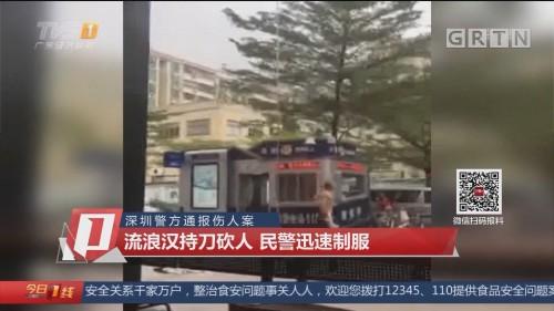 深圳警方通报伤人案:流浪汉持刀砍人 民警迅速制服