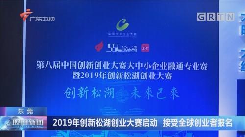 东莞:2019年创新松湖创业大赛启动 接受全球创业者报名