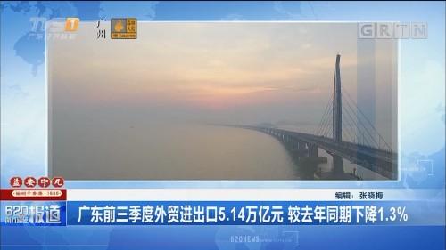 广东前三季度外贸进出口5.14万亿元 较去年同期下降1.3%