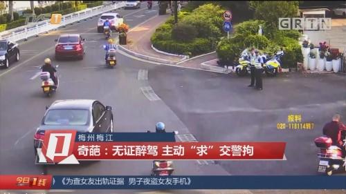 """梅州梅江 奇葩:无证醉驾 主动""""求""""交警拘"""