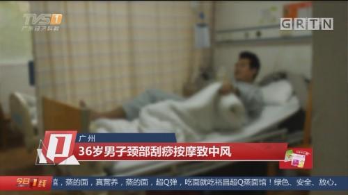广州:36岁男子颈部刮痧按摩致中风