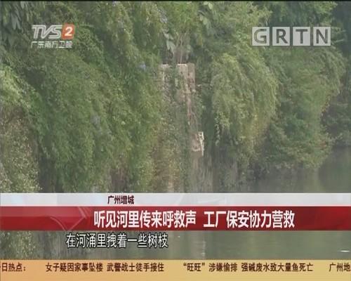 广州增城:听见河里传来呼救声 工厂保安协力营救