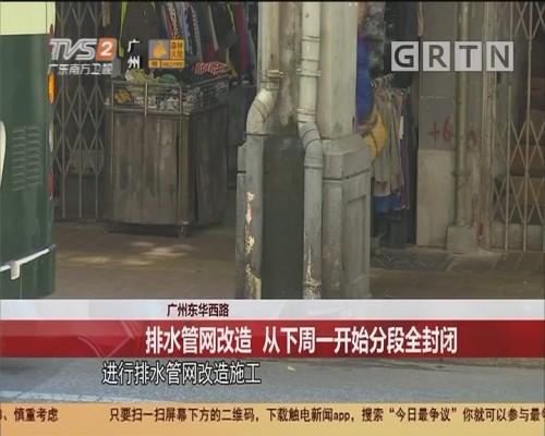 广州东华西路 排水管网改造 从下周一开始分段全封闭