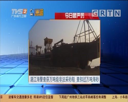 今日最严厉:湛江海警查获万吨级非法采砂船 查扣过万吨海砂