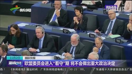 """欧盟委员会进入""""看守""""期 将不会做出重大政治决定"""