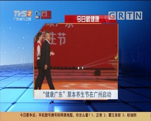 """今日最健康 """"健康广东""""草本养生节在广州启动"""