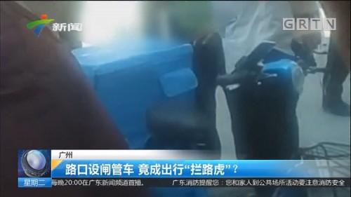 """广州:路口设闸管车 竟成出行""""拦路虎""""?"""