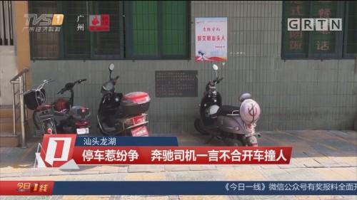 汕头龙湖 停车惹纷争 奔驰司机一言不合开车撞人