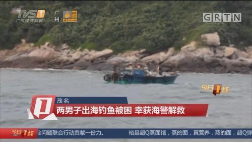 茂名:两男子出海钓鱼被困 幸获海警解救