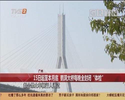 """广州 15日起至本月底 鹤洞大桥每晚全封闭""""体检"""""""