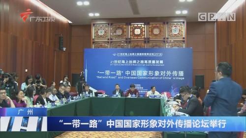 """广州:""""一带一路""""中国国家形象对外传播论坛举行"""