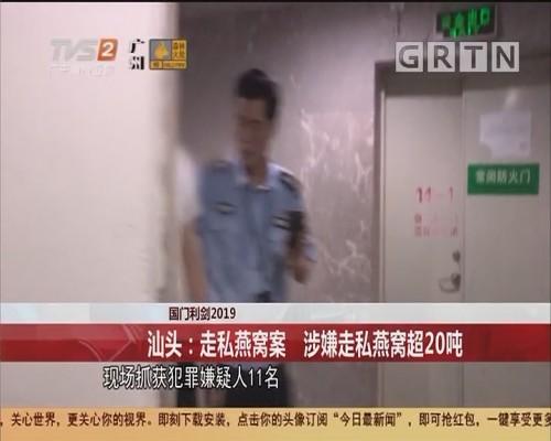 国门利剑2019 汕头:走私燕窝案 涉嫌走私燕窝超20吨