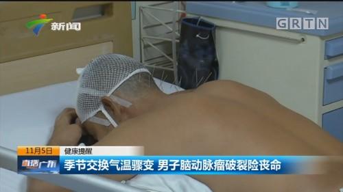 健康提醒:季节交换气温骤变 男子脑动脉瘤破裂险丧命