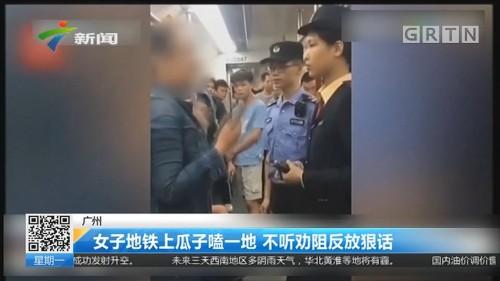 广州:女子地铁上瓜子嗑一地 不听劝阻反放狠话