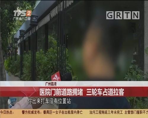 广州荔湾:医院门前道路拥堵 三轮车占道拉客
