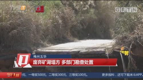 梅州五华:废弃矿湖塌方 多部门勘查处置