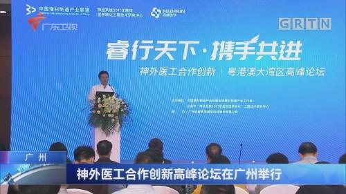 广州:神外医工合作创新高峰论坛在广州举行